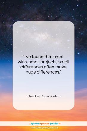 "Rosabeth Moss Kanter quote: ""I've found that small wins, small projects,…""- at QuotesQuotesQuotes.com"