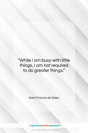"Saint Francis de Sales quote: ""While I am busy with little things,…""- at QuotesQuotesQuotes.com"