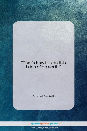 """Samuel Beckett quote: """"That's how it is on this bitch…""""- at QuotesQuotesQuotes.com"""