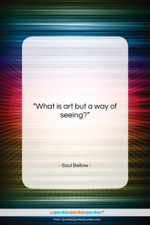 """Saul Bellow quote: """"What is art but a way of…""""- at QuotesQuotesQuotes.com"""