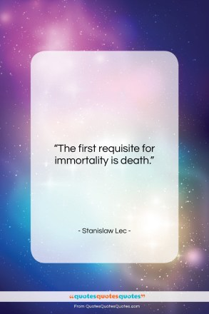 """Stanislaw Lec quote: """"The first requisite for immortality is death….""""- at QuotesQuotesQuotes.com"""