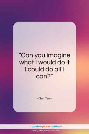 """Sun Tzu quote: """"Can you imagine what I would do…""""- at QuotesQuotesQuotes.com"""