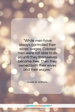 """Susan B. Anthony quote: """"White men have always controlled their wives'…""""- at QuotesQuotesQuotes.com"""