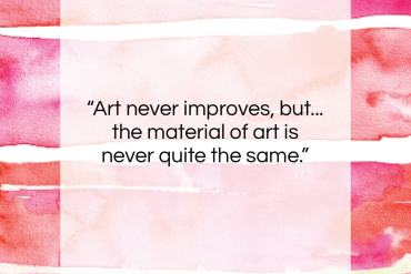 "T. S. Eliot quote: ""Art never improves, but… the material of…""- at QuotesQuotesQuotes.com"