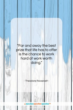 """Theodore Roosevelt quote: """"Far and away the best prize that…""""- at QuotesQuotesQuotes.com"""