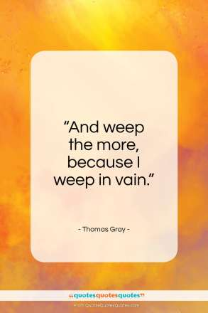 "Thomas Gray quote: ""And weep the more, because I weep in vain.""- at QuotesQuotesQuotes.com"