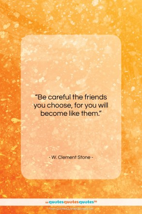 """W. Clement Stone quote: """"Be careful the friends you choose…""""- at QuotesQuotesQuotes.com"""