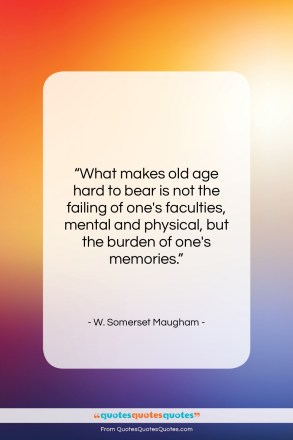"W. Somerset Maugham quote: ""What makes old age hard to bear…""- at QuotesQuotesQuotes.com"