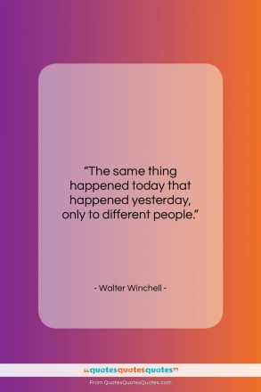 "Walter Winchell quote: ""The same thing happened today that happened…""- at QuotesQuotesQuotes.com"