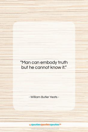 """William Butler Yeats quote: """"Man can embody truth but he cannot…""""- at QuotesQuotesQuotes.com"""