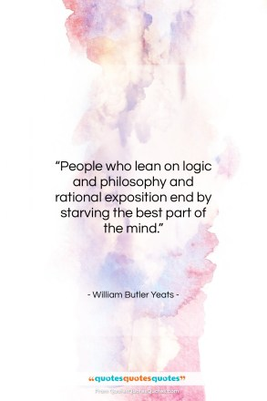 """William Butler Yeats quote: """"People who lean on logic and philosophy…""""- at QuotesQuotesQuotes.com"""