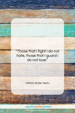"""William Butler Yeats quote: """"Those that I fight I do not…""""- at QuotesQuotesQuotes.com"""
