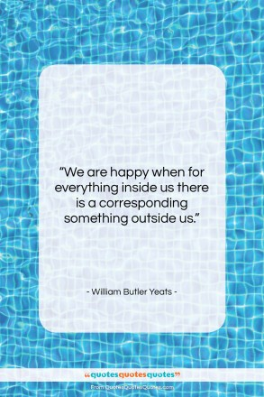 """William Butler Yeats quote: """"We are happy when for everything inside…""""- at QuotesQuotesQuotes.com"""