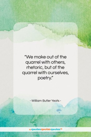 """William Butler Yeats quote: """"We make out of the quarrel with…""""- at QuotesQuotesQuotes.com"""