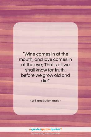 """William Butler Yeats quote: """"Wine comes in at the mouth…""""- at QuotesQuotesQuotes.com"""