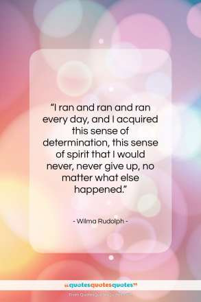 """Wilma Rudolph quote: """"I ran and ran and ran every…""""- at QuotesQuotesQuotes.com"""
