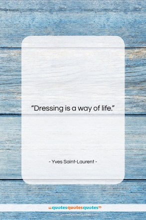 """Yves Saint-Laurent quote: """"Dressing is a way of life….""""- at QuotesQuotesQuotes.com"""