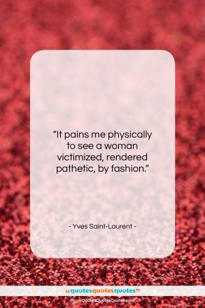 """Yves Saint-Laurent quote: """"It pains me physically to see a…""""- at QuotesQuotesQuotes.com"""