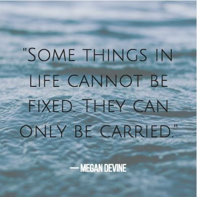 Quotes About Grief — Somet Things Cannot Be Fixed, They Can Only Be Carried