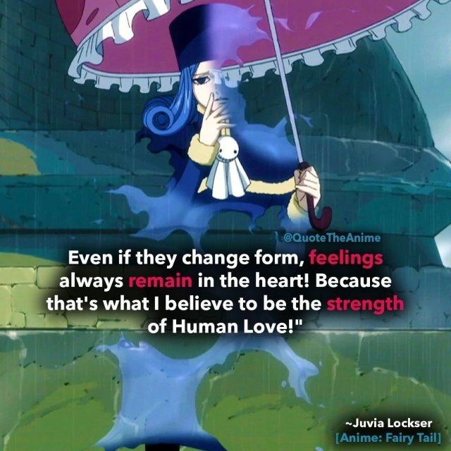 Juvia-lockser-quotes-fairy-tail-quotes-feelings always remain in the heart-strength of human love-You can never sever the bonds between Humans! Gray-sama's feelings.. Father's feelings.. They'll surely reach each other. Even if they change form, feelings always remain in the heart! Because that's what I believe to be the strength of Human Love