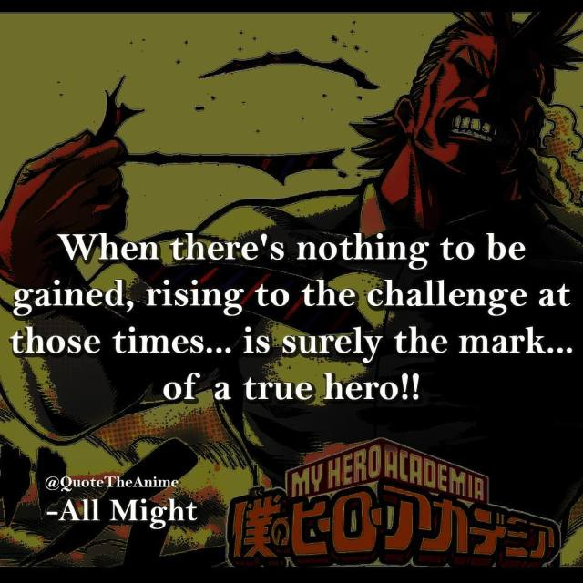 When there's nothing to be gained, rising to the challenge at those times... is surely the mark.. of a true hero-all-might