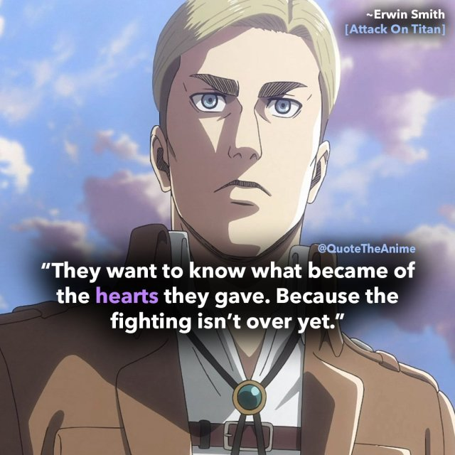 erwin smith quotes- attack on titan-they want to know what became of the hearts they gave. Because the fighting isnt over yet