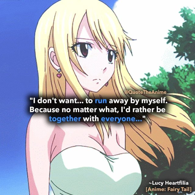 lucy-heartfilia-quotesI don't want... to run away by myself. Because no matter what, I'd rather be together with everyone-fairy-tail-quotes
