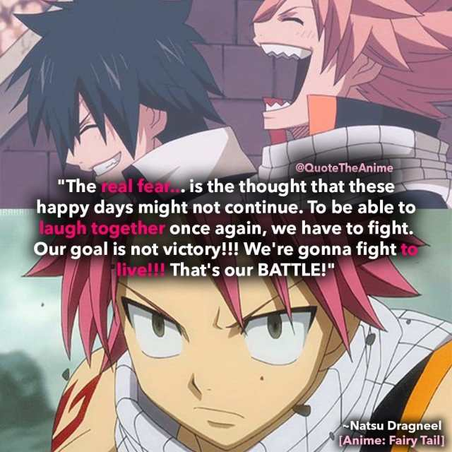 natsu-quotes-dragneel-The real fear... is the thought that these happy days might not continue. To be able to laugh together once again, we have to fight. Our goal is not victory!!! We're gonna fight to live!!! That's our BATTLE-fairy-tail-quotes