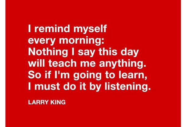 "Quote on listening from Larry King, ""I remind myself every moning, nothing I say this day will teach me anything. So if I'm going to learn, I must do it by listening"""