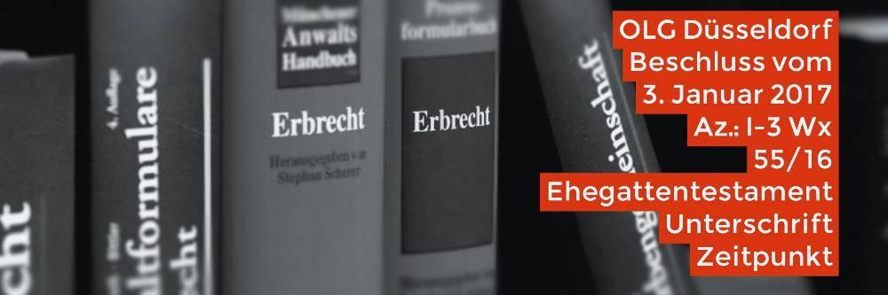 Erbrecht-Ehegattentestament-Unterschrift-Zeitpunkt-OLG-Düsseldorf-03-01-2017-I-3-Wx-55-16-Rechtsanwalt-Erbrecht-Köln-Fachanwalt-Erbrecht-Köln