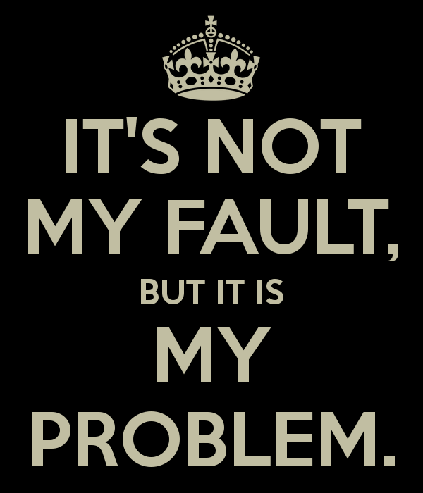 it-s-not-my-fault-but-it-is-my-problem
