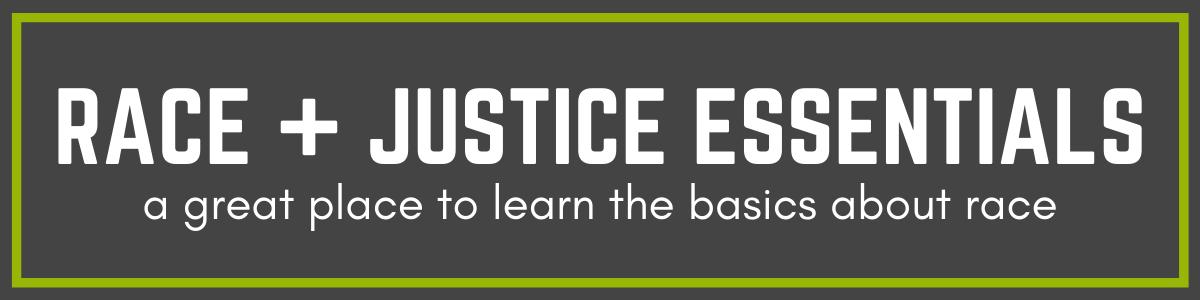 RACE + JUSTICE ESSENTIALS