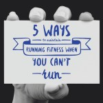 5 Ways To Maintain Running Fitness When You Can't Run