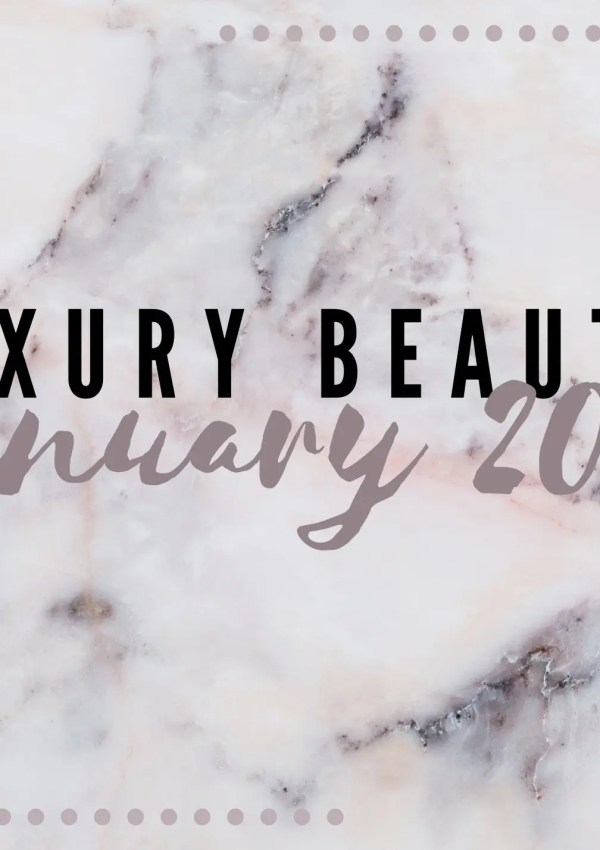 My Top 6 Luxury Beauty Products for January 2021