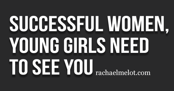 Successful Women, Young Girls Need to See You