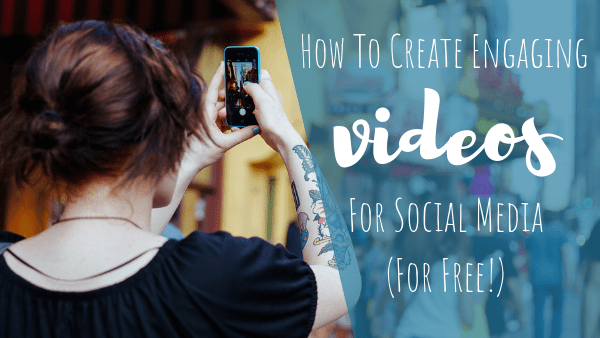 How To Create Engaging Videos For Social Media (For Free!)