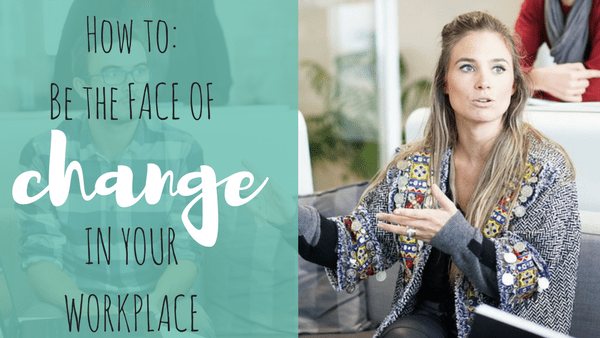 How To Be The Face Of Change In Your Workplace