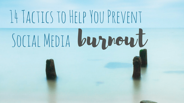 14 Tactics to Help You Prevent Social Media Burnout