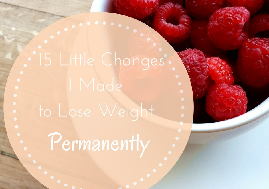 15 Little Changes I Made to Lose Weight Permanently