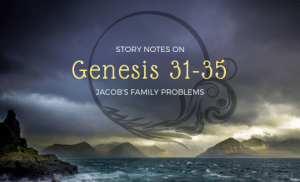 Story Notes on Genesis 31-35: Jacob's Family Problems
