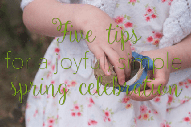 Five tips for a joyful, simple spring celebration : : Rachel Wolf, Clean : : www.lusaorganics.typepad.com