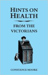 Hints on Health From the Victorians; Constance Moore, 2012.