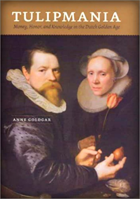 Tulipmania: Money, Honor, and Knowledge in the Dutch Golden Age by Anne Goldgar.