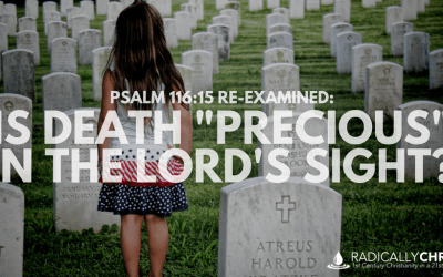 """Psalm 116:15 Re-Examined: Is Death """"Precious"""" in the Lord's Sight?"""