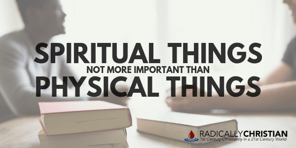 Spiritual Things NOT More Important Than Physical Things