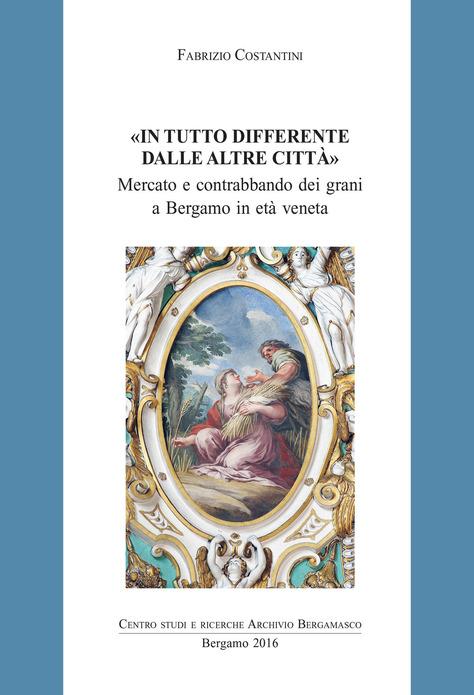 Fabrizio Costantini, In tutto differente dalle altre città – Mercato e contrabbando dei grani a Bergamo in età veneta, 2016.