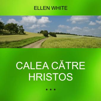 CALEA CĂTRE HRISTOS | Ellen G. White