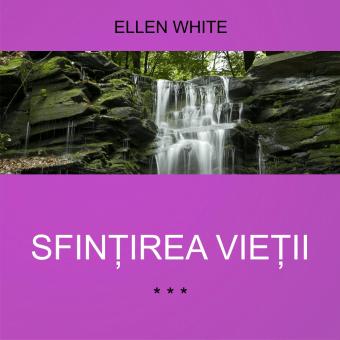 SFINȚIREA VIEȚII | de Ellen White
