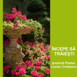 ÎNCEPE SĂ TRĂIEȘTI   Pastor Lucian Cristescu