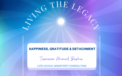 Living The Legacy: Happiness, Gratitude & Detachment Tasneem Ahmed Basha Life Coach, Mindfirst Consulting